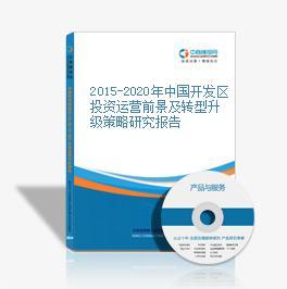 2015-2020年中国开发区投资运营前景及转型升级策略研究报告
