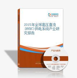 2015年全球高压直流(HVDC)供电系统产业研究报告