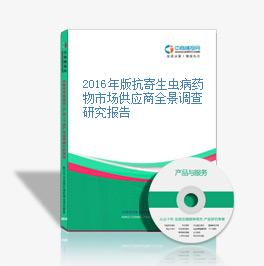2016年版抗寄生虫病药物市场供应商全景调查研究报告
