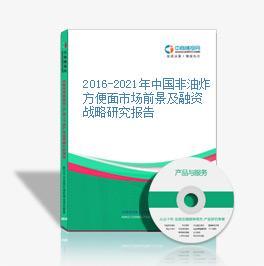 2016-2021年中國非油炸方便面市場前景及融資戰略研究報告