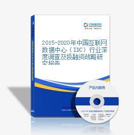 2015-2020年中国互联网数据中心(IDC)行业深度调查及投融资战略研究报告