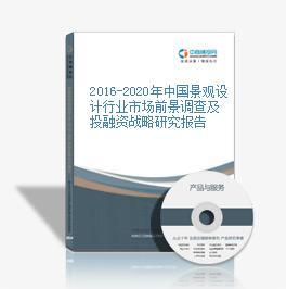 2016-2020年中国景观设计行业市场前景调查及投融资战略研究报告
