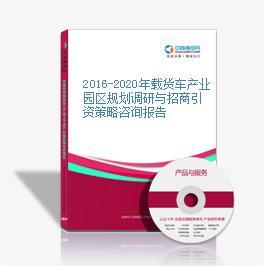 2016-2020年载货车产业园区规划调研与招商引资策略咨询报告