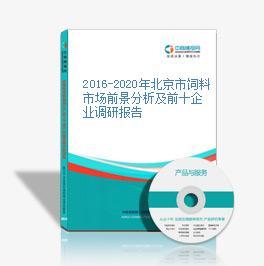 2016-2020年北京市饲料市场前景分析及前十企业调研报告