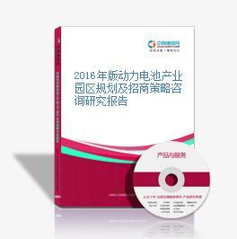 2016年版动力电池产业园区规划及招商策略咨询研究报告