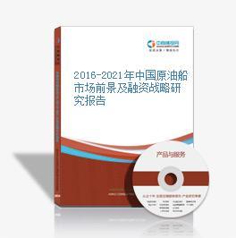 2016-2021年中國原油船市場前景及融資戰略研究報告