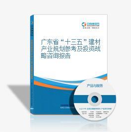 """广东省""""十三五""""建材产业规划参考及投资战略咨询报告"""