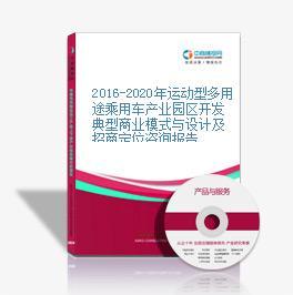 2016-2020年运动型多用途乘用车产业园区开发典型商业模式与设计及招商定位咨询报告