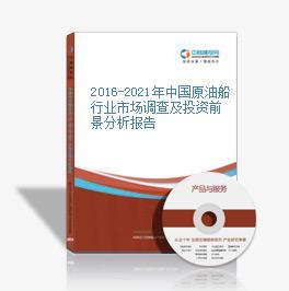 2016-2021年中国原油船行业市场调查及投资前景分析报告