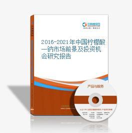 2016-2021年中国柠檬酸一钠市场前景及投资机会研究报告