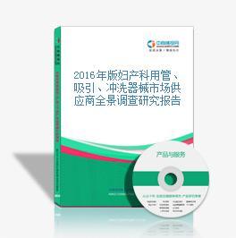 2016年版妇产科用管、吸引、冲洗器械市场供应商全景调查研究报告
