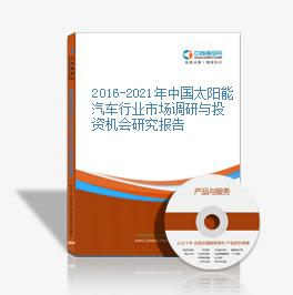 2016-2021年中国太阳能汽车行业市场调研与投资机会研究报告
