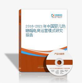 2016-2021年中国婴儿防晒帽电商运营模式研究报告