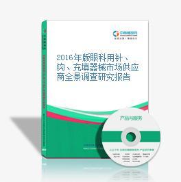 2016年版眼科用针、钩、充填器械市场供应商全景调查研究报告