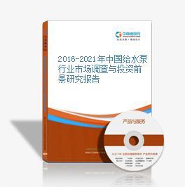 2016-2021年中国给水泵行业市场调查与投资前景研究报告