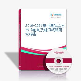 2016-2021年中国钛丝材市场前景及融资战略研究报告