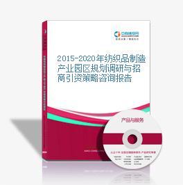2015-2020年纺织品制造产业园区规划调研与招商引资策略咨询报告