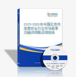 2015-2020年中國北京市信息安全行業市場前景及融資戰略咨詢報告