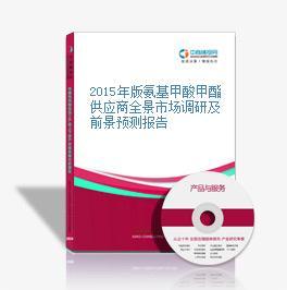 2015年版氨基甲酸甲酯供应商全景市场调研及前景预测报告