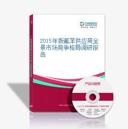 2015年版氟苯供应商全景市场竞争格局调研报告