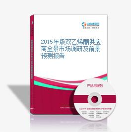 2015年版双乙烯酮供应商全景市场调研及前景预测报告