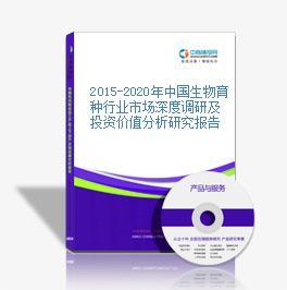 2015-2020年中国生物育种行业市场深度调研及投资价值分析研究报告