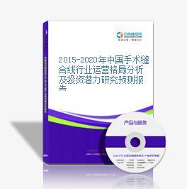 2015-2020年中国手术缝合线行业运营格局分析及投资潜力研究预测报告