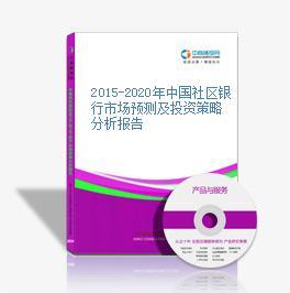 2015-2020年中国社区银行市场预测及投资策略分析报告