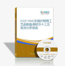 2015-2020年抽纱刺绣工艺品制造调研及十三五规划分析报告