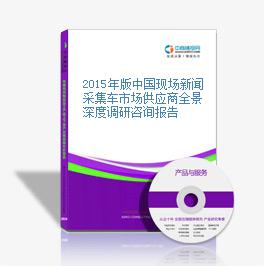 2015年版中国现场新闻采集车市场供应商全景深度调研咨询报告