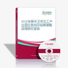2015年版中卫市化工产业园区规划及招商策略咨询研究报告