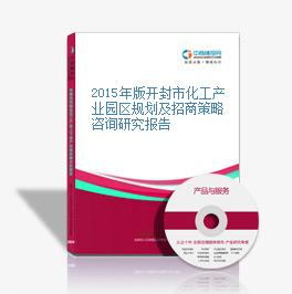 2015年版开封市化工产业园区规划及招商策略咨询研究报告
