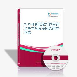 2015年版苋菜红供应商全景市场投资风险研究报告