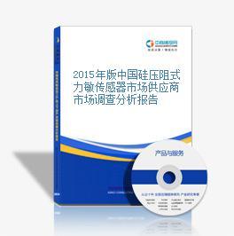 2015年版中国硅压阻式力敏传感器市场供应商市场调查分析报告
