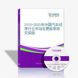 2015-2020年中国汽车线束行业市场发展前景研究报告