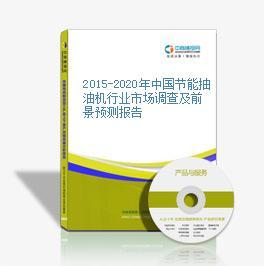 2015-2020年中国节能抽油机行业市场调查及前景预测报告