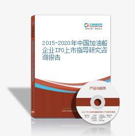 2015-2020年中国加油船企业IPO上市指导研究咨询报告