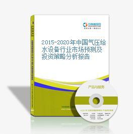 2015-2020年中国气压给水设备行业市场预测及投资策略分析报告