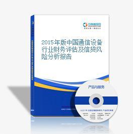 2015年版中國通信設備行業財務評估及信貸風險分析報告