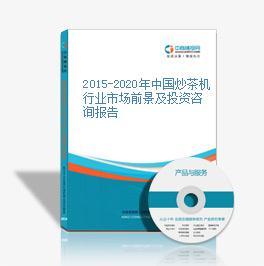 2015-2020年中国炒茶机行业市场前景及投资咨询报告