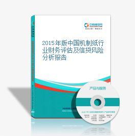 2015年版中国机制纸行业财务评估及信贷风险分析报告