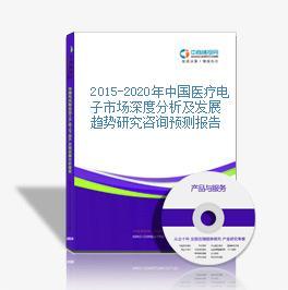2015-2020年中国医疗电子市场深度分析及发展趋势研究咨询预测报告