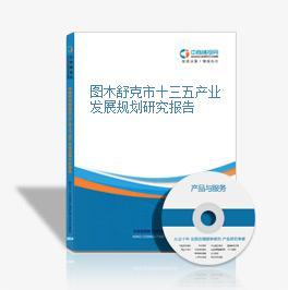 图木舒克市十三五产业发展规划研究报告