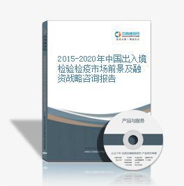 2015-2020年中國出入境檢驗檢疫市場前景及融資戰略咨詢報告