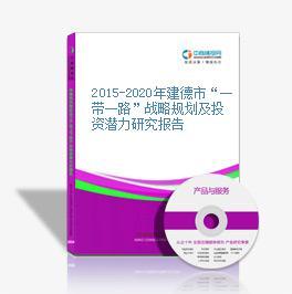 """2015-2020年建德市""""一带一路""""战略规划及投资潜力研究报告"""