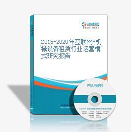 2015-2020年互联网+机械设备租赁行业运营模式研究报告