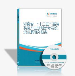 """海南省 """"十三五""""高端装备产业规划参考及投资发展研究报告"""