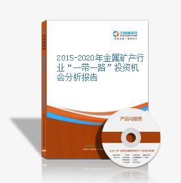 """2015-2020年金属矿产行业""""一带一路""""投资机会分析报告"""