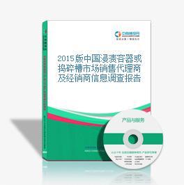 2015版中國浸漬容器或搗碎槽市場銷售代理商及經銷商信息調查報告