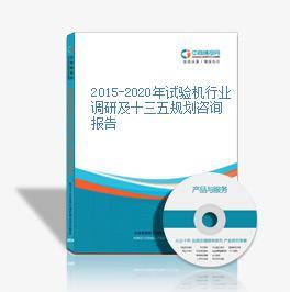 2015-2020年試驗機行業調研及十三五規劃咨詢報告